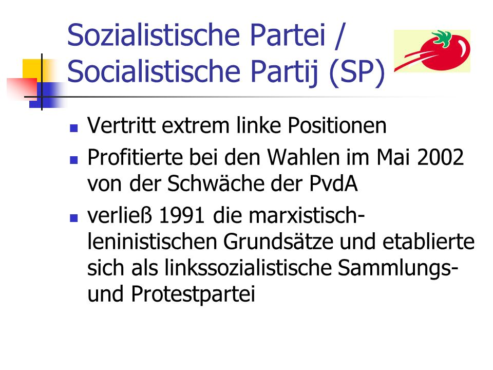 Sozialistische Partei / Socialistische Partij (SP) Vertritt extrem linke Positionen Profitierte bei den Wahlen im Mai 2002 von der Schwäche der PvdA v