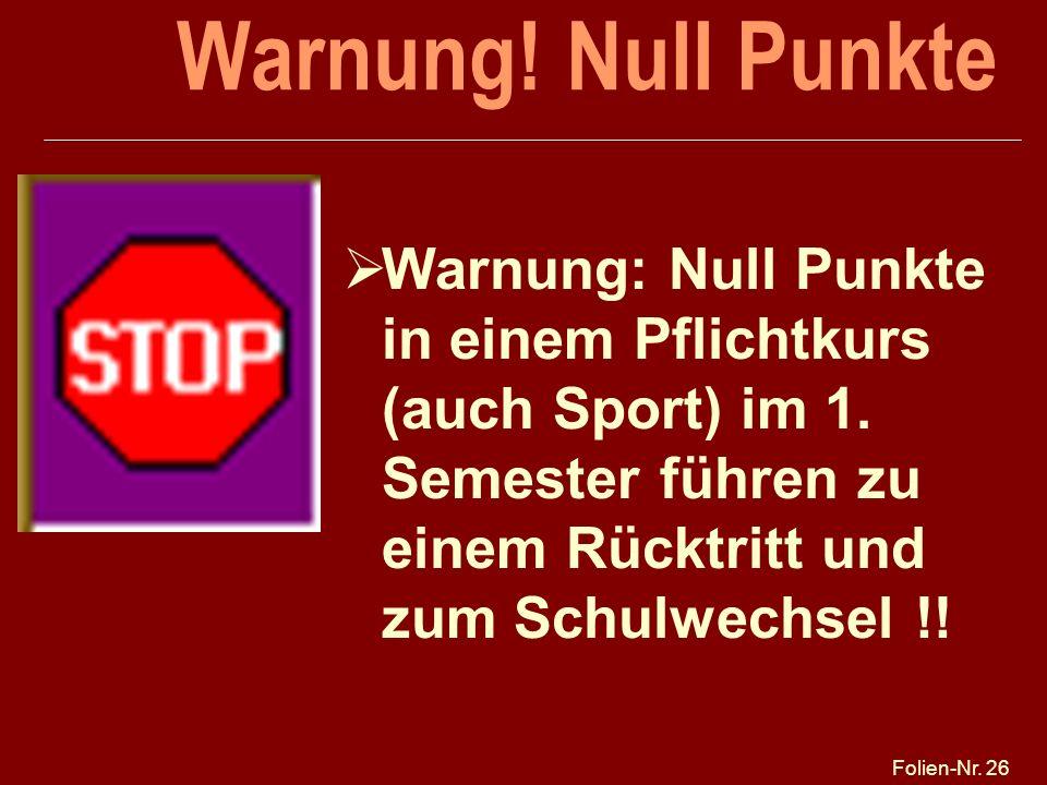 Folien-Nr. 26 Warnung! Null Punkte Warnung: Null Punkte in einem Pflichtkurs (auch Sport) im 1. Semester führen zu einem Rücktritt und zum Schulwechse