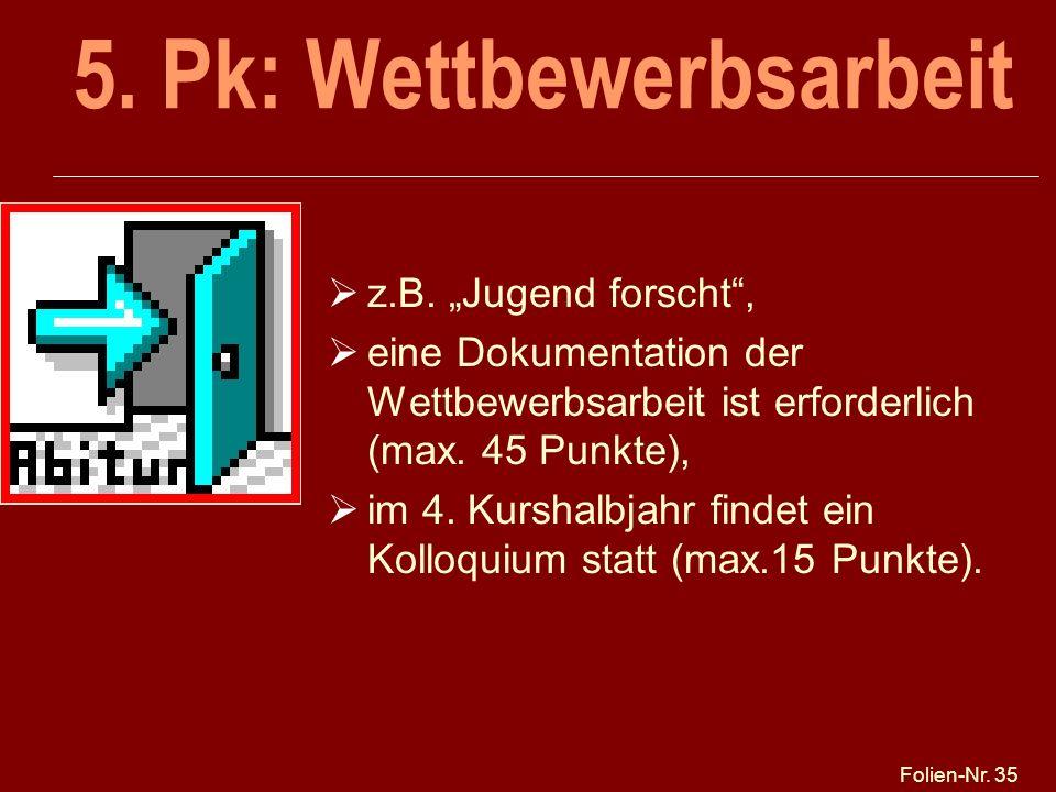 Folien-Nr. 35 5. Pk: Wettbewerbsarbeit z.B. Jugend forscht, eine Dokumentation der Wettbewerbsarbeit ist erforderlich (max. 45 Punkte), im 4. Kurshalb