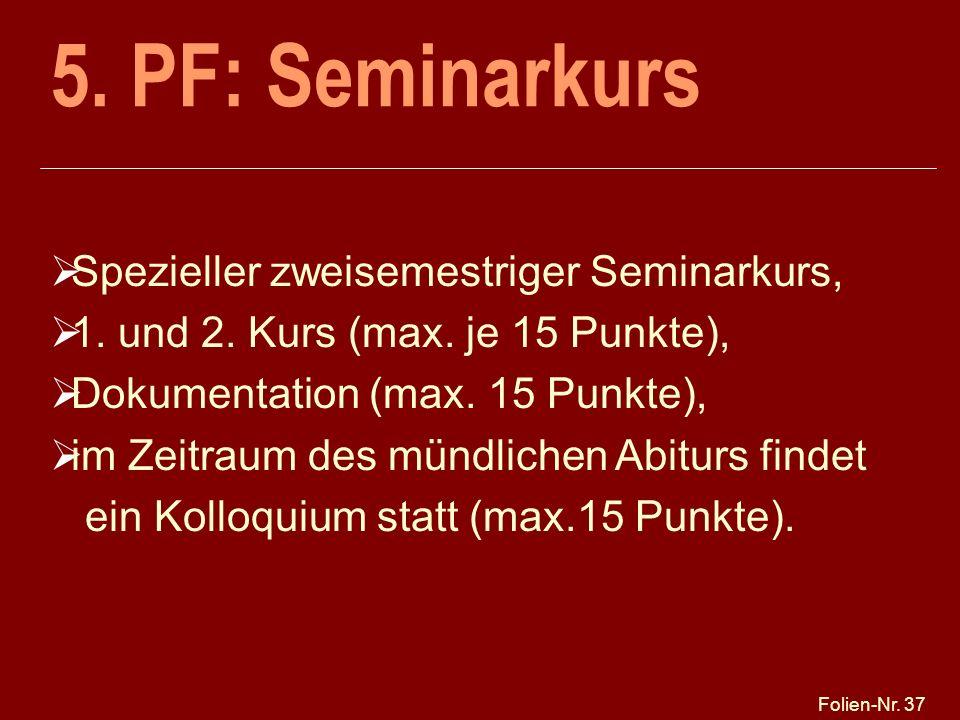 Folien-Nr. 37 5. PF: Seminarkurs Spezieller zweisemestriger Seminarkurs, 1. und 2. Kurs (max. je 15 Punkte), Dokumentation (max. 15 Punkte), im Zeitra