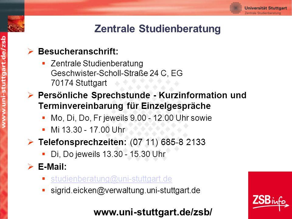 Zentrale Studienberatung Besucheranschrift: Zentrale Studienberatung Geschwister-Scholl-Straße 24 C, EG 70174 Stuttgart Persönliche Sprechstunde - Kurzinformation und Terminvereinbarung für Einzelgespräche Mo, Di, Do, Fr jeweils 9.00 - 12.00 Uhr sowie Mi 13.30 - 17.00 Uhr Telefonsprechzeiten: (07 11) 685-8 2133 Di, Do jeweils 13.30 - 15.30 Uhr E-Mail: studienberatung@uni-stuttgart.de sigrid.eicken@verwaltung.uni-stuttgart.de www.uni-stuttgart.de/zsb/