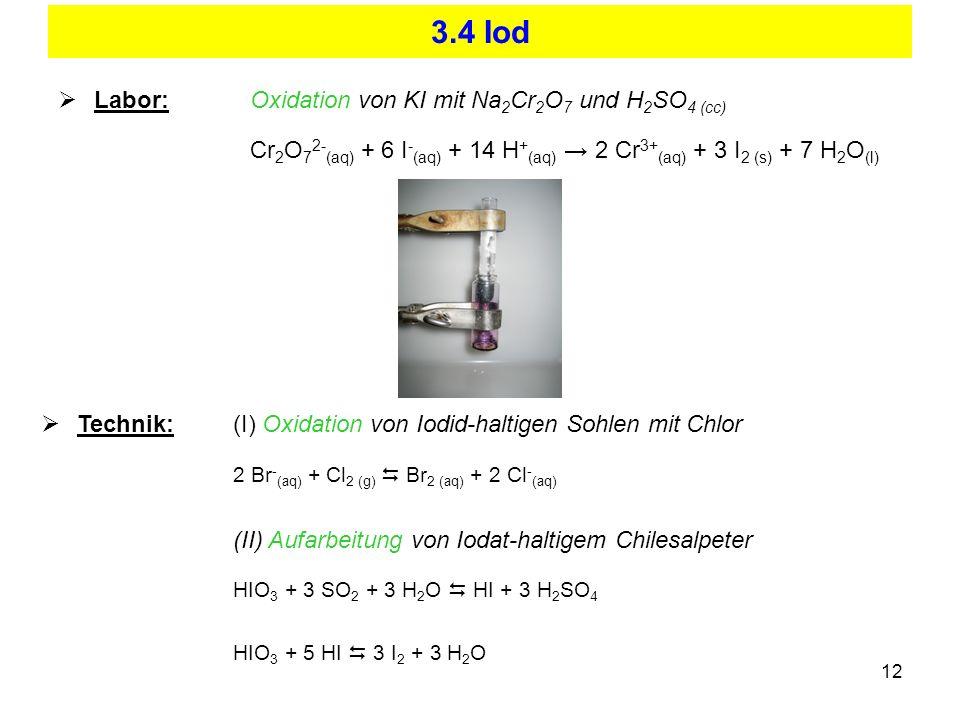 12 3.4 Iod Labor:Oxidation von KI mit Na 2 Cr 2 O 7 und H 2 SO 4 (cc) Cr 2 O 7 2- (aq) + 6 I - (aq) + 14 H + (aq) 2 Cr 3+ (aq) + 3 I 2 (s) + 7 H 2 O (