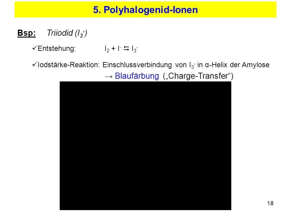 18 5. Polyhalogenid-Ionen Bsp: Triiodid (I 3 - ) Entstehung:I 2 + I - I 3 - Iodstärke-Reaktion: Einschlussverbindung von I 3 - in α-Helix der Amylose