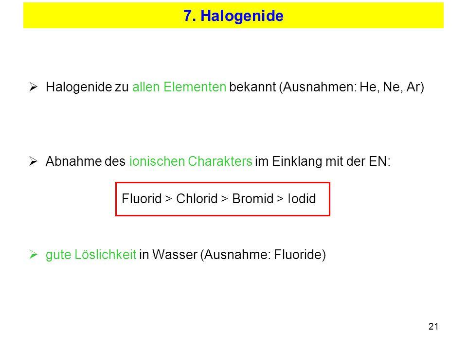 21 7. Halogenide Halogenide zu allen Elementen bekannt (Ausnahmen: He, Ne, Ar) Abnahme des ionischen Charakters im Einklang mit der EN: Fluorid > Chlo