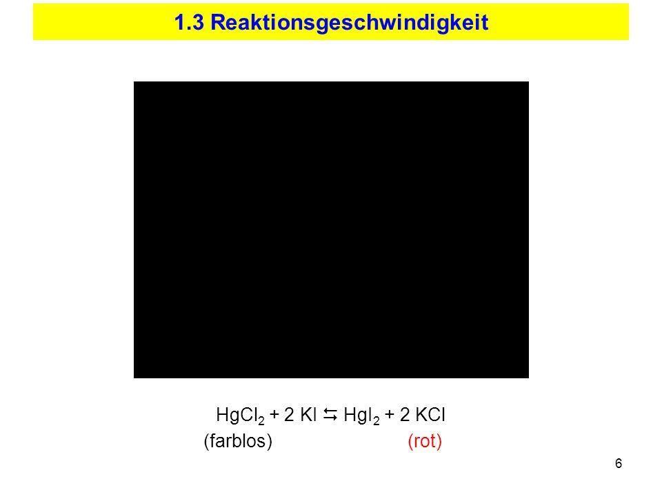 6 1.3 Reaktionsgeschwindigkeit HgCl 2 + 2 KI HgI 2 + 2 KCl (farblos) (rot)