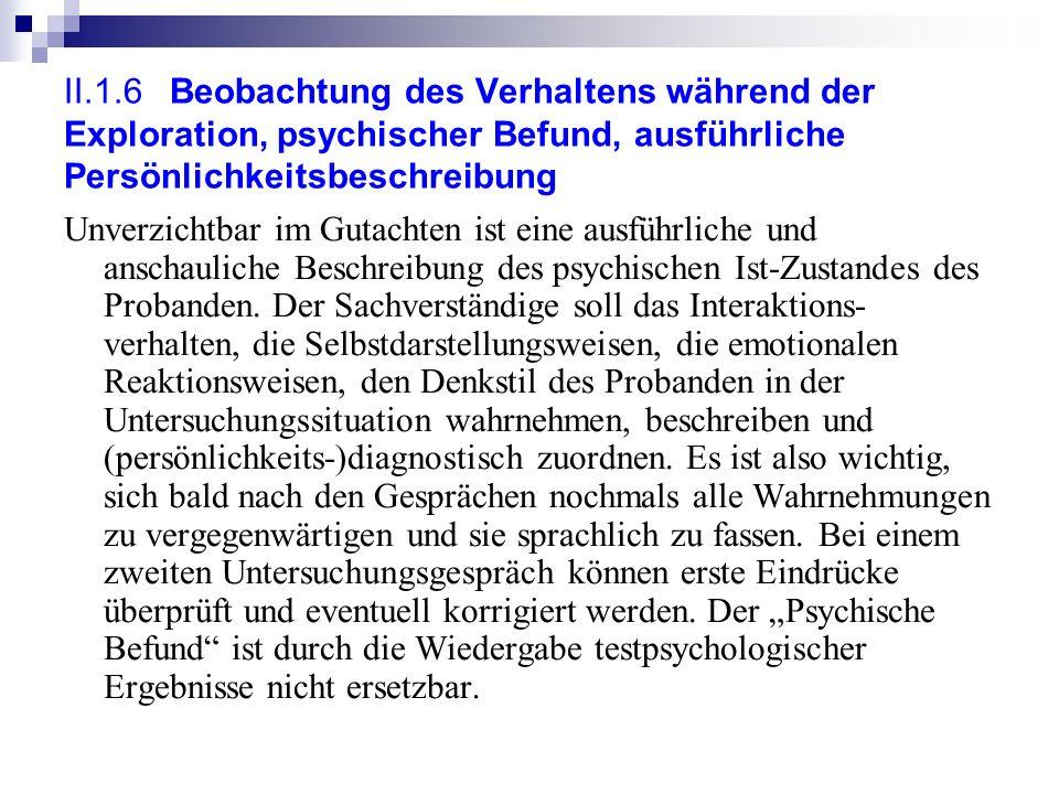 II.1.6Beobachtung des Verhaltens während der Exploration, psychischer Befund, ausführliche Persönlichkeitsbeschreibung Unverzichtbar im Gutachten ist eine ausführliche und anschauliche Beschreibung des psychischen Ist-Zustandes des Probanden.