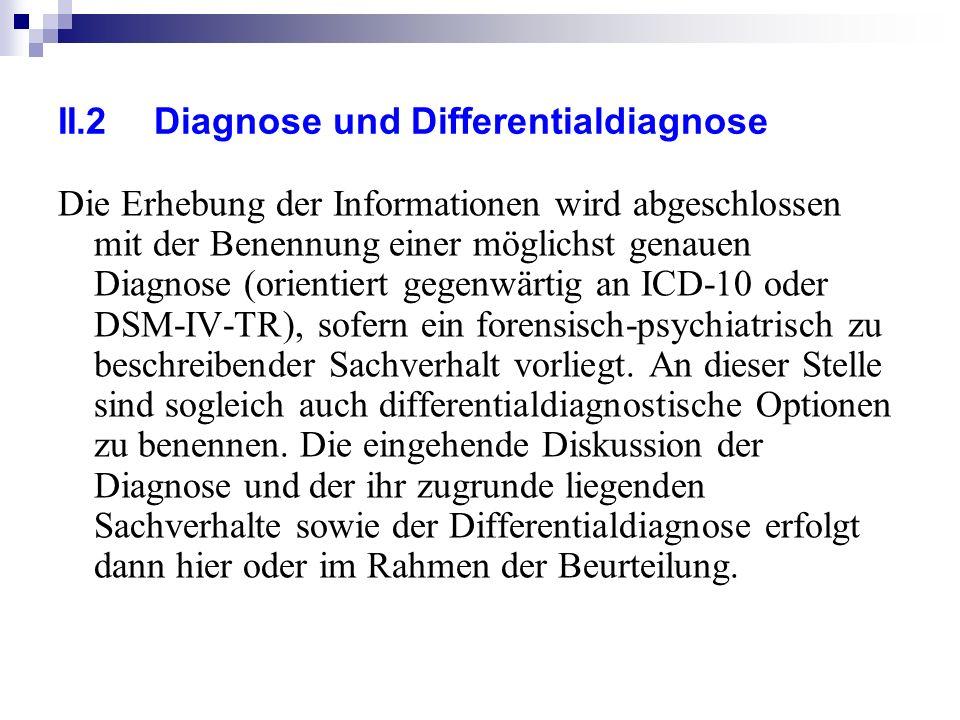 II.2Diagnose und Differentialdiagnose Die Erhebung der Informationen wird abgeschlossen mit der Benennung einer möglichst genauen Diagnose (orientiert gegenwärtig an ICD-10 oder DSM-IV-TR), sofern ein forensisch-psychiatrisch zu beschreibender Sachverhalt vorliegt.