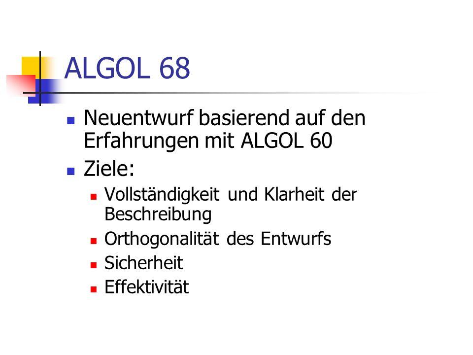 ALGOL 68 Neuentwurf basierend auf den Erfahrungen mit ALGOL 60 Ziele: Vollständigkeit und Klarheit der Beschreibung Orthogonalität des Entwurfs Sicher