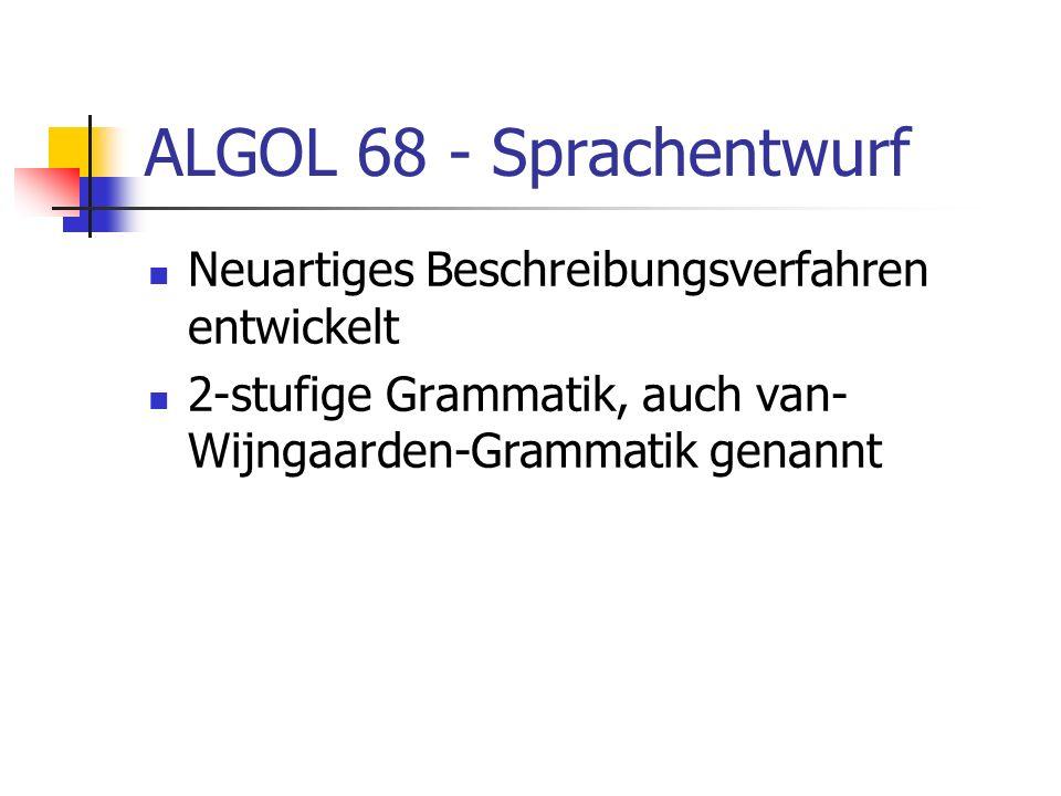 ALGOL 68 - Sprachentwurf Neuartiges Beschreibungsverfahren entwickelt 2-stufige Grammatik, auch van- Wijngaarden-Grammatik genannt