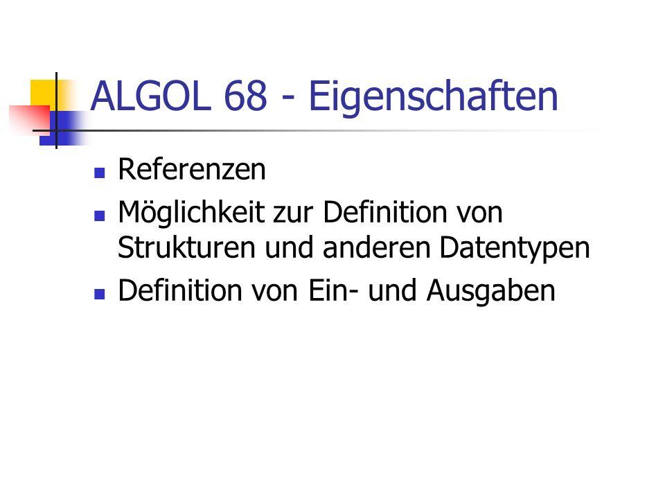 ALGOL 68 - Eigenschaften Referenzen Möglichkeit zur Definition von Strukturen und anderen Datentypen Definition von Ein- und Ausgaben