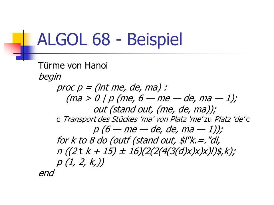 ALGOL 68 - Beispiel Türme von Hanoi begin proc p = (int me, de, ma) : (ma > 0   p (me, 6 me de, ma 1); out (stand out, (me, de, ma)); c Transport des