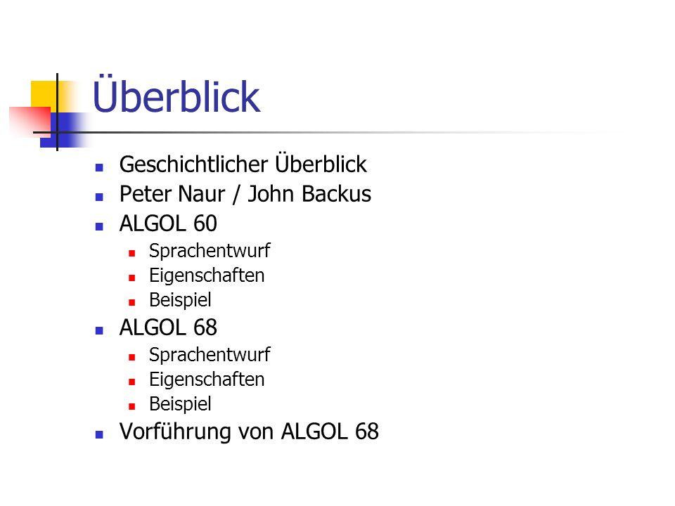 Überblick Geschichtlicher Überblick Peter Naur / John Backus ALGOL 60 Sprachentwurf Eigenschaften Beispiel ALGOL 68 Sprachentwurf Eigenschaften Beispi