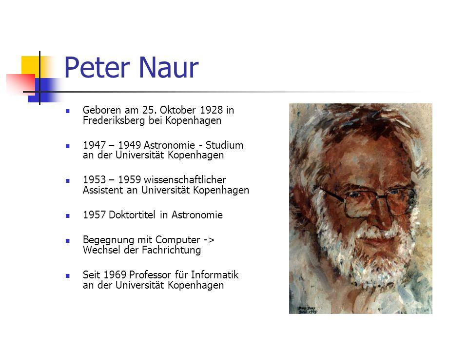 Peter Naur Geboren am 25. Oktober 1928 in Frederiksberg bei Kopenhagen 1947 – 1949 Astronomie - Studium an der Universität Kopenhagen 1953 – 1959 wiss