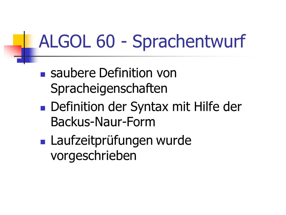 ALGOL 60 - Sprachentwurf saubere Definition von Spracheigenschaften Definition der Syntax mit Hilfe der Backus-Naur-Form Laufzeitprüfungen wurde vorge