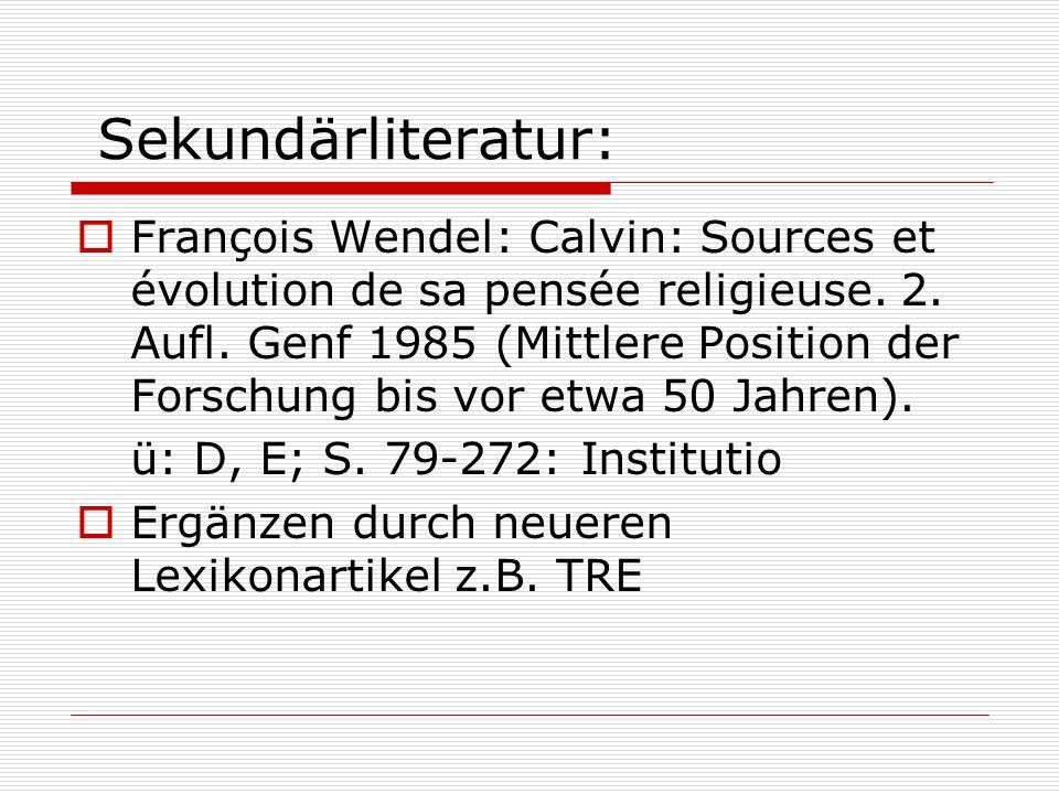 Sekundärliteratur: François Wendel: Calvin: Sources et évolution de sa pensée religieuse. 2. Aufl. Genf 1985 (Mittlere Position der Forschung bis vor