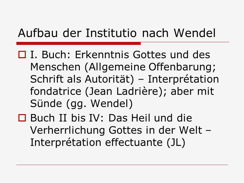 Aufbau der Institutio nach Wendel I. Buch: Erkenntnis Gottes und des Menschen (Allgemeine Offenbarung; Schrift als Autorität) – Interprétation fondatr