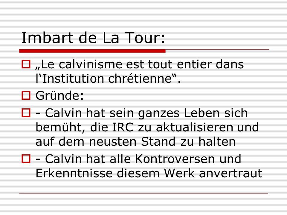 Imbart de La Tour: Le calvinisme est tout entier dans lInstitution chrétienne. Gründe: - Calvin hat sein ganzes Leben sich bemüht, die IRC zu aktualis