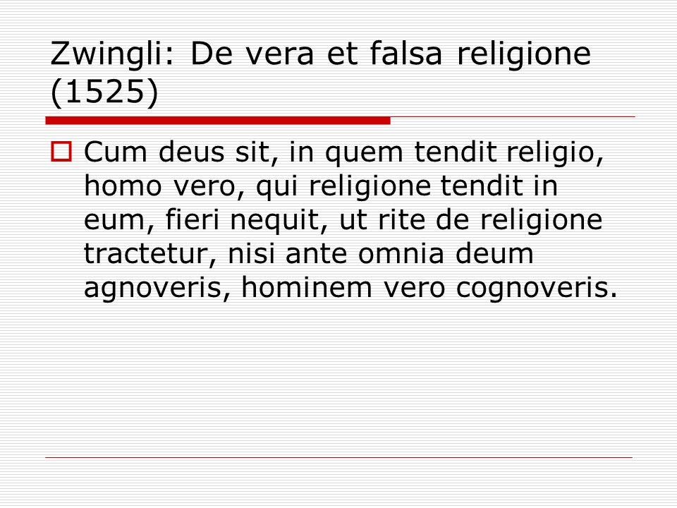 Zwingli: De vera et falsa religione (1525) Cum deus sit, in quem tendit religio, homo vero, qui religione tendit in eum, fieri nequit, ut rite de reli
