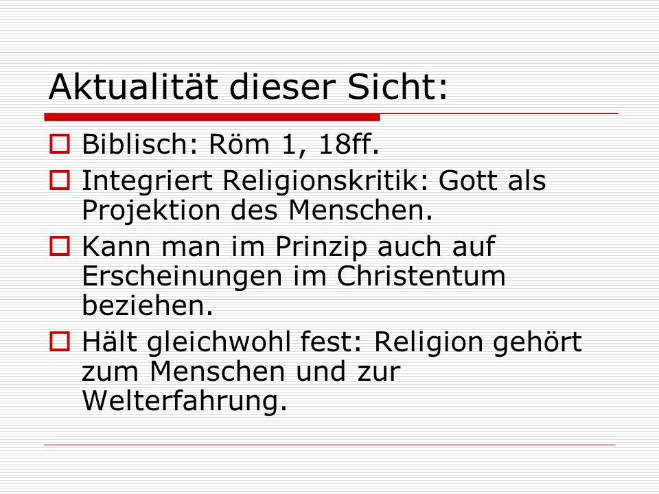 Aktualität dieser Sicht: Biblisch: Röm 1, 18ff. Integriert Religionskritik: Gott als Projektion des Menschen. Kann man im Prinzip auch auf Erscheinung