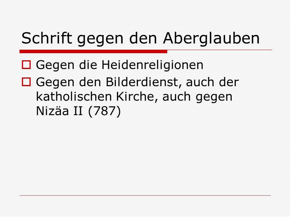 Schrift gegen den Aberglauben Gegen die Heidenreligionen Gegen den Bilderdienst, auch der katholischen Kirche, auch gegen Nizäa II (787)