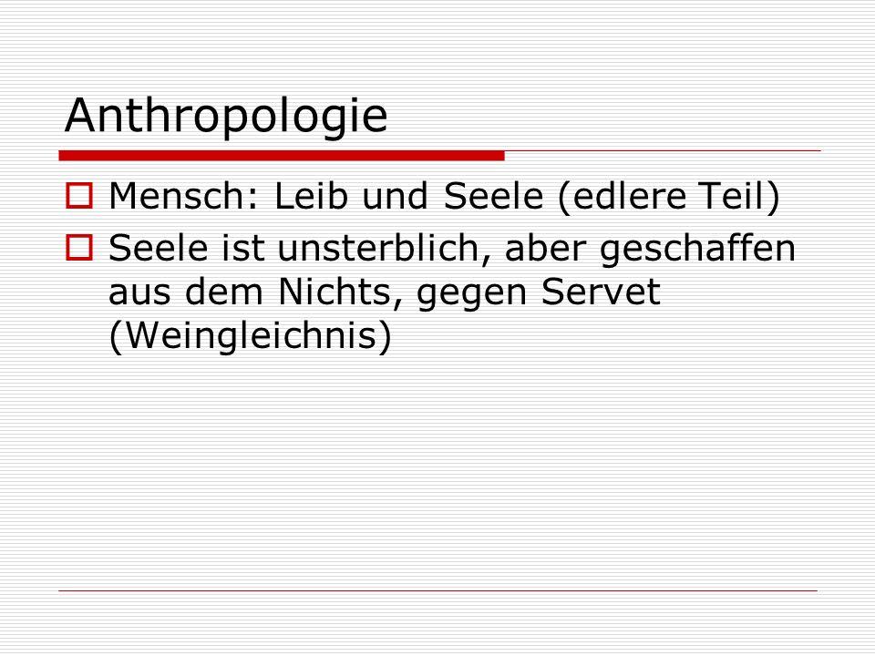Anthropologie Mensch: Leib und Seele (edlere Teil) Seele ist unsterblich, aber geschaffen aus dem Nichts, gegen Servet (Weingleichnis)