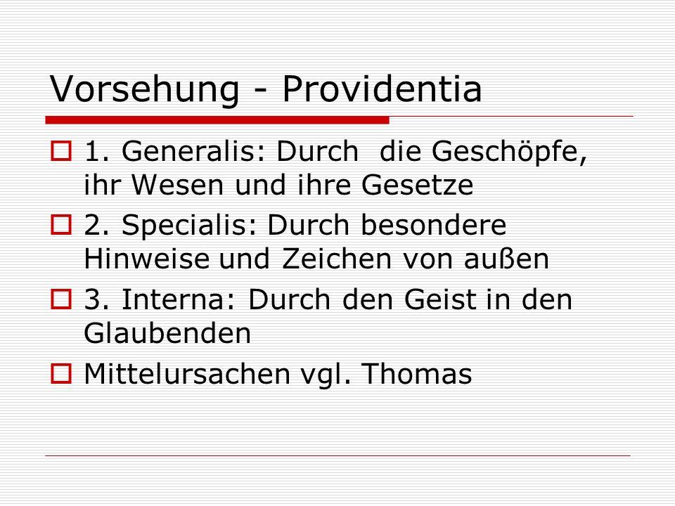 Vorsehung - Providentia 1. Generalis: Durch die Geschöpfe, ihr Wesen und ihre Gesetze 2. Specialis: Durch besondere Hinweise und Zeichen von außen 3.