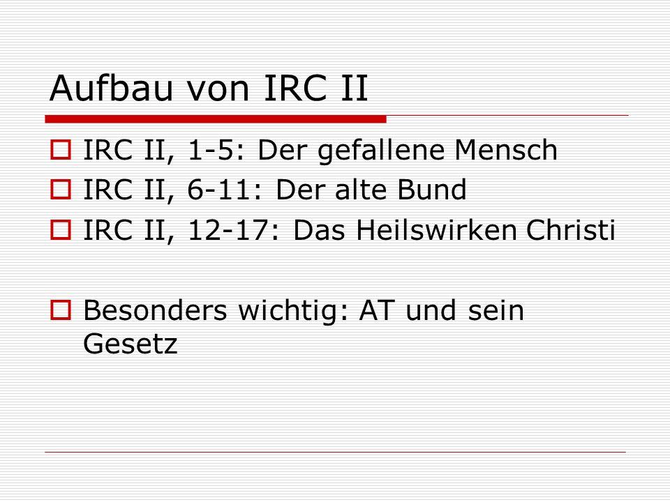 Aufbau von IRC II IRC II, 1-5: Der gefallene Mensch IRC II, 6-11: Der alte Bund IRC II, 12-17: Das Heilswirken Christi Besonders wichtig: AT und sein