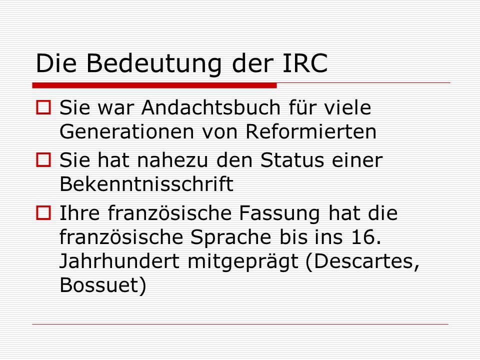 Die Bedeutung der IRC Sie war Andachtsbuch für viele Generationen von Reformierten Sie hat nahezu den Status einer Bekenntnisschrift Ihre französische