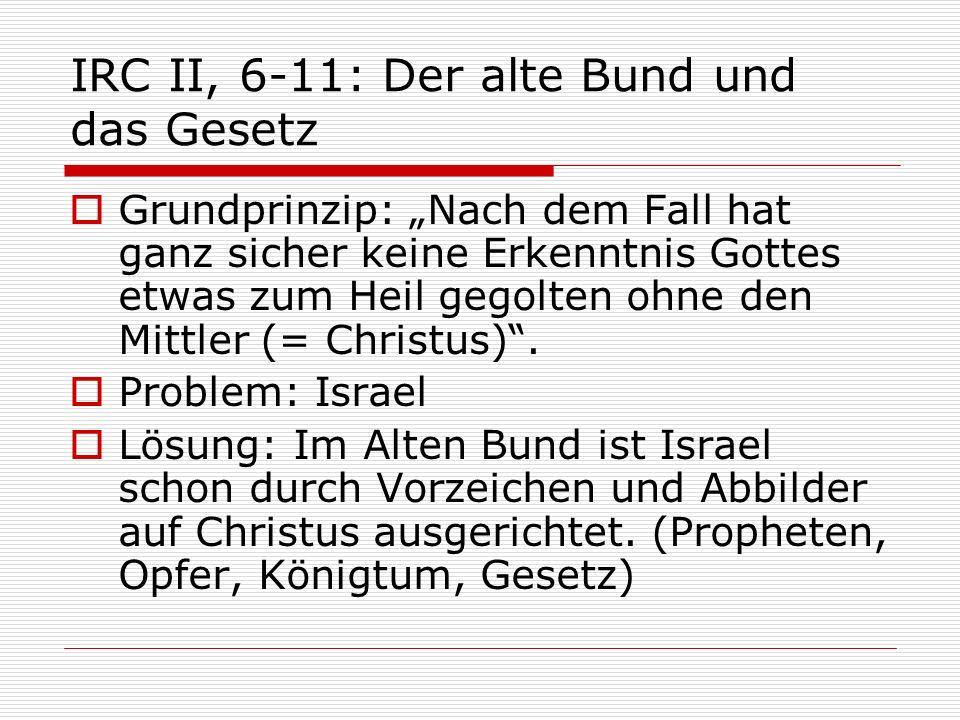 IRC II, 6-11: Der alte Bund und das Gesetz Grundprinzip: Nach dem Fall hat ganz sicher keine Erkenntnis Gottes etwas zum Heil gegolten ohne den Mittle