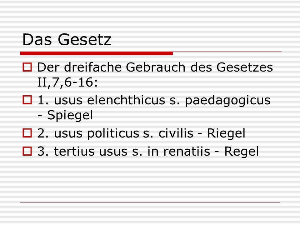Das Gesetz Der dreifache Gebrauch des Gesetzes II,7,6-16: 1. usus elenchthicus s. paedagogicus - Spiegel 2. usus politicus s. civilis - Riegel 3. tert