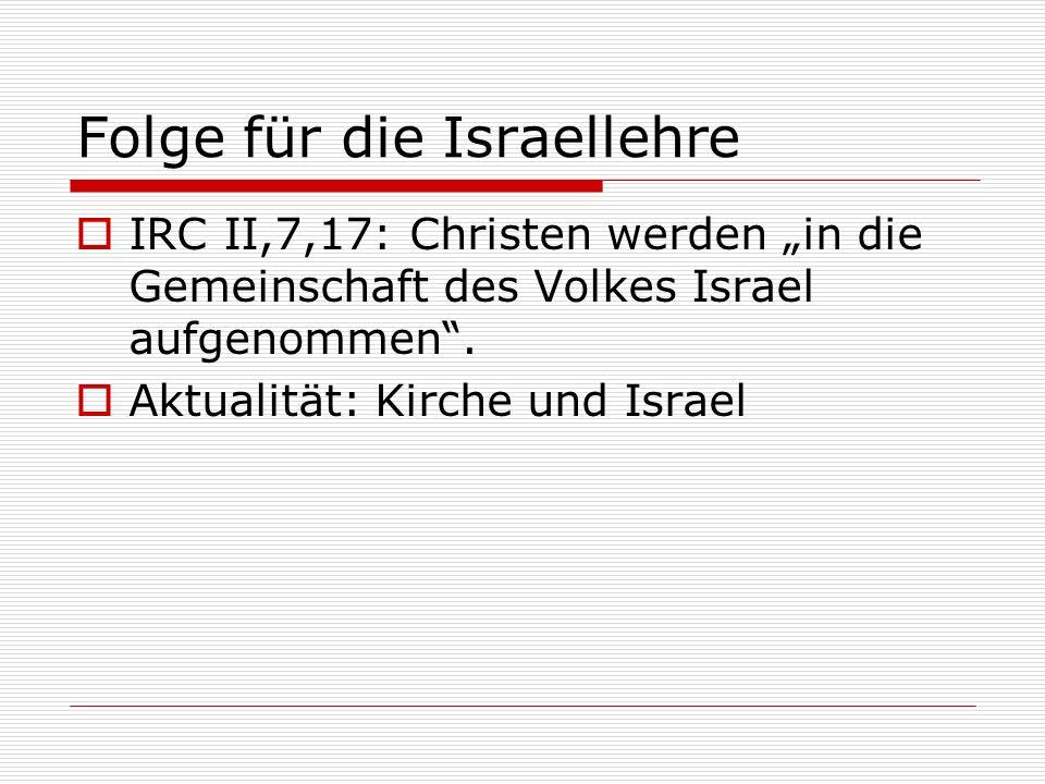 Folge für die Israellehre IRC II,7,17: Christen werden in die Gemeinschaft des Volkes Israel aufgenommen. Aktualität: Kirche und Israel