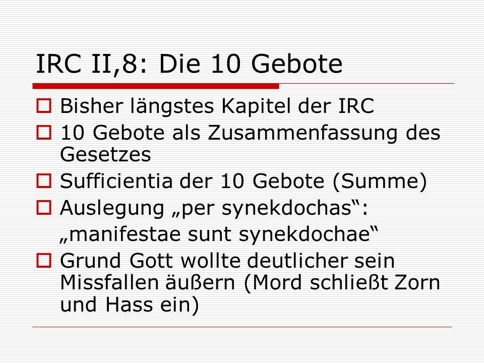 IRC II,8: Die 10 Gebote Bisher längstes Kapitel der IRC 10 Gebote als Zusammenfassung des Gesetzes Sufficientia der 10 Gebote (Summe) Auslegung per sy