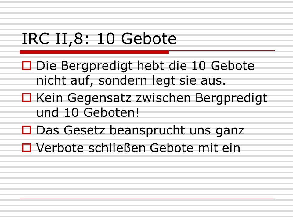 IRC II,8: 10 Gebote Die Bergpredigt hebt die 10 Gebote nicht auf, sondern legt sie aus. Kein Gegensatz zwischen Bergpredigt und 10 Geboten! Das Gesetz