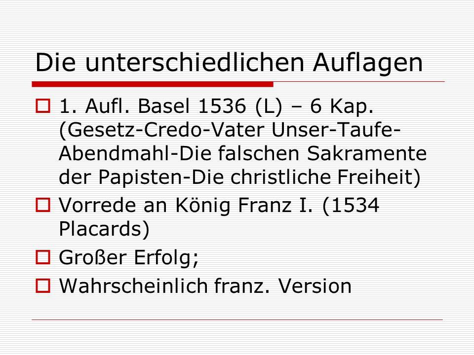 Die unterschiedlichen Auflagen 1. Aufl. Basel 1536 (L) – 6 Kap. (Gesetz-Credo-Vater Unser-Taufe- Abendmahl-Die falschen Sakramente der Papisten-Die ch