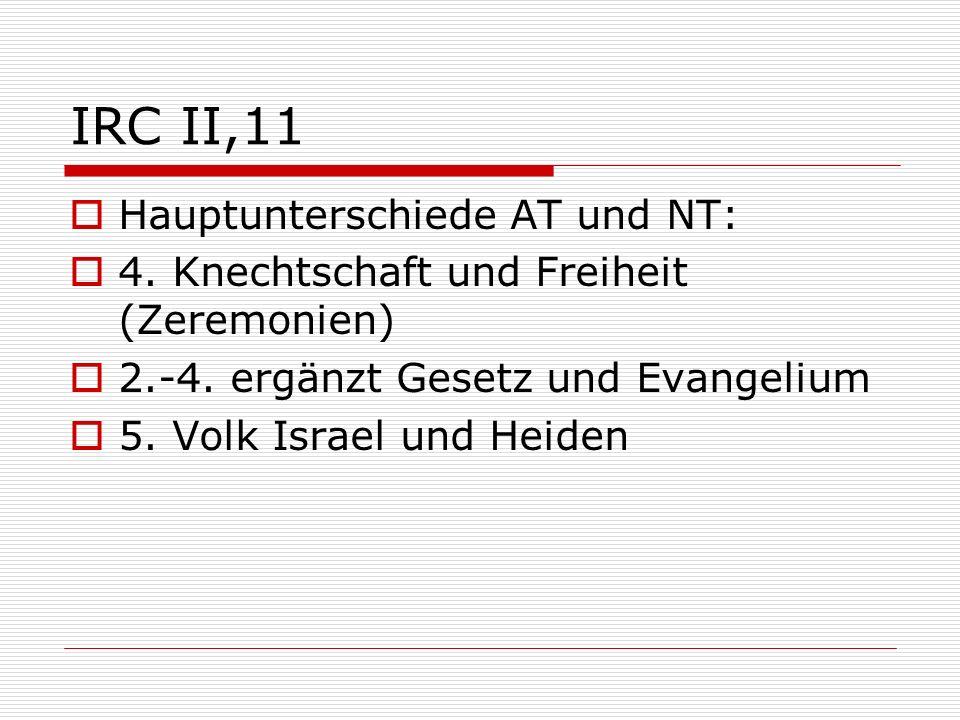 IRC II,11 Hauptunterschiede AT und NT: 4. Knechtschaft und Freiheit (Zeremonien) 2.-4. ergänzt Gesetz und Evangelium 5. Volk Israel und Heiden