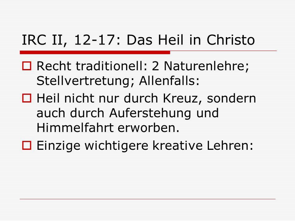 IRC II, 12-17: Das Heil in Christo Recht traditionell: 2 Naturenlehre; Stellvertretung; Allenfalls: Heil nicht nur durch Kreuz, sondern auch durch Auf