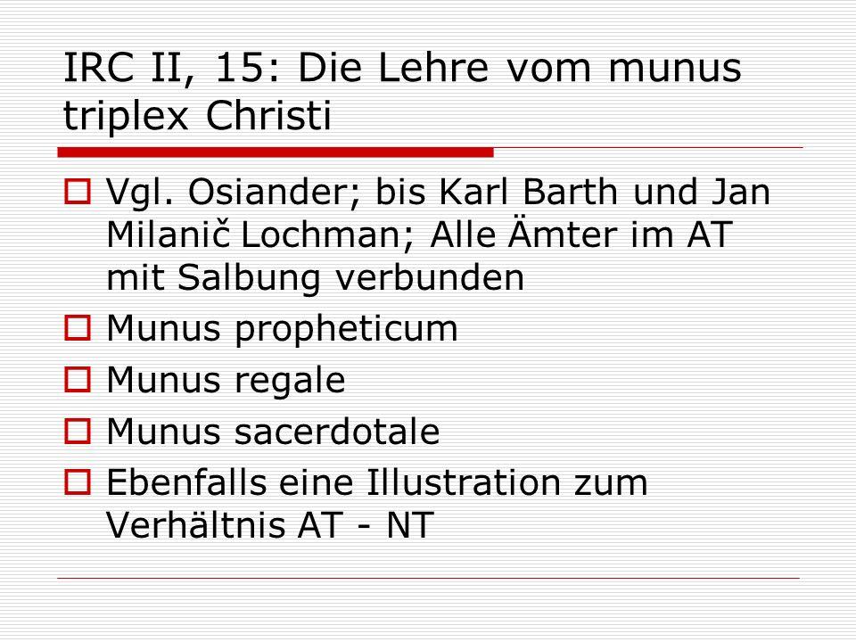 IRC II, 15: Die Lehre vom munus triplex Christi Vgl. Osiander; bis Karl Barth und Jan Milanič Lochman; Alle Ämter im AT mit Salbung verbunden Munus pr