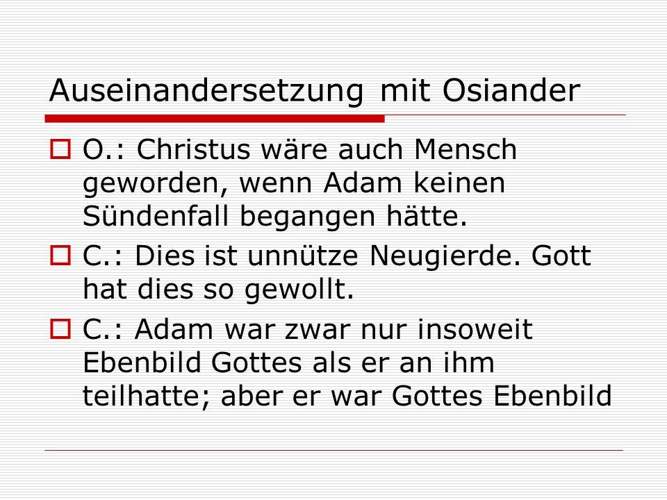 Auseinandersetzung mit Osiander O.: Christus wäre auch Mensch geworden, wenn Adam keinen Sündenfall begangen hätte. C.: Dies ist unnütze Neugierde. Go