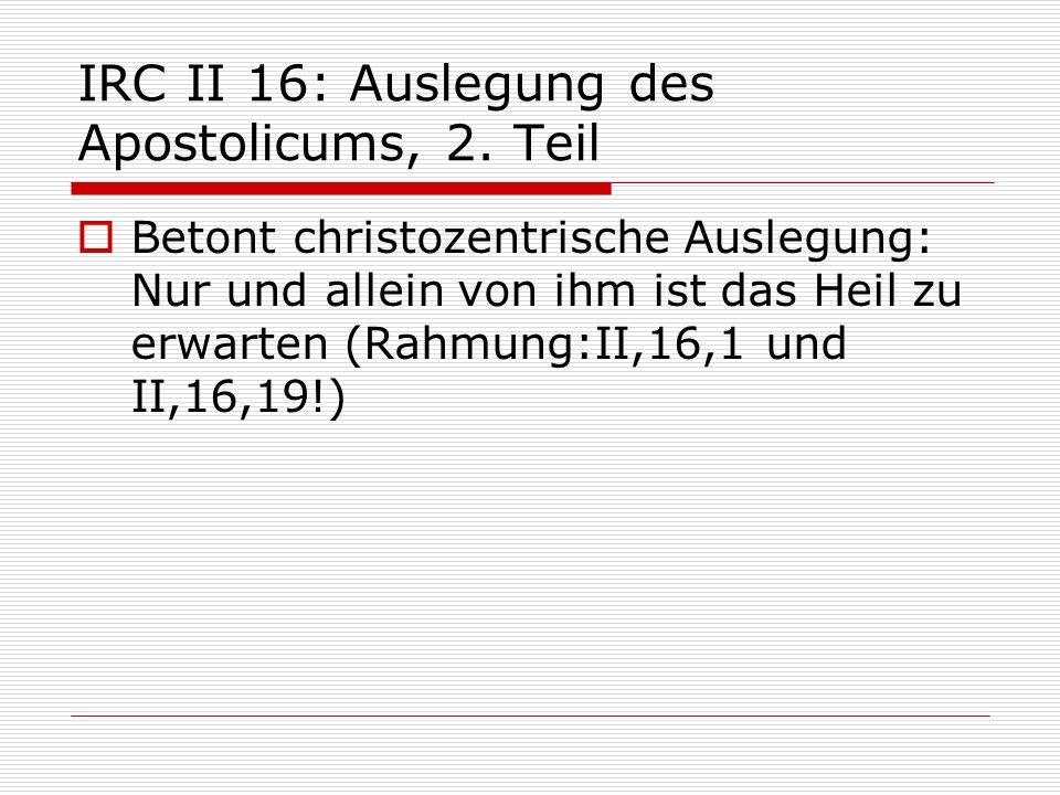 IRC II 16: Auslegung des Apostolicums, 2. Teil Betont christozentrische Auslegung: Nur und allein von ihm ist das Heil zu erwarten (Rahmung:II,16,1 un