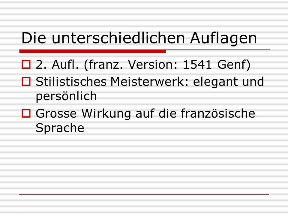 Die unterschiedlichen Auflagen 2. Aufl. (franz. Version: 1541 Genf) Stilistisches Meisterwerk: elegant und persönlich Grosse Wirkung auf die französis