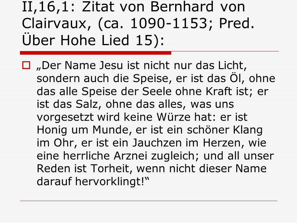 II,16,1: Zitat von Bernhard von Clairvaux, (ca. 1090-1153; Pred. Über Hohe Lied 15): Der Name Jesu ist nicht nur das Licht, sondern auch die Speise, e