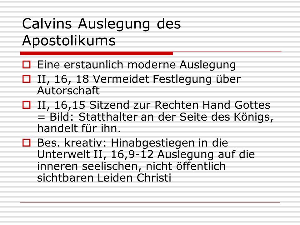 Calvins Auslegung des Apostolikums Eine erstaunlich moderne Auslegung II, 16, 18 Vermeidet Festlegung über Autorschaft II, 16,15 Sitzend zur Rechten H