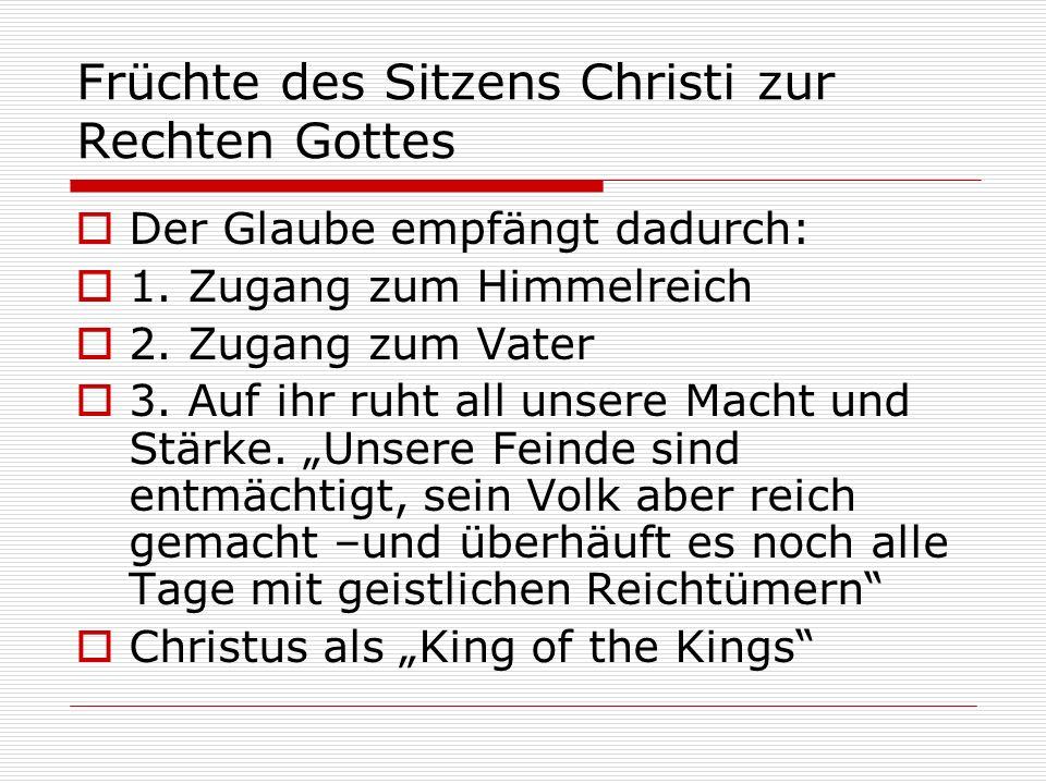 Früchte des Sitzens Christi zur Rechten Gottes Der Glaube empfängt dadurch: 1. Zugang zum Himmelreich 2. Zugang zum Vater 3. Auf ihr ruht all unsere M