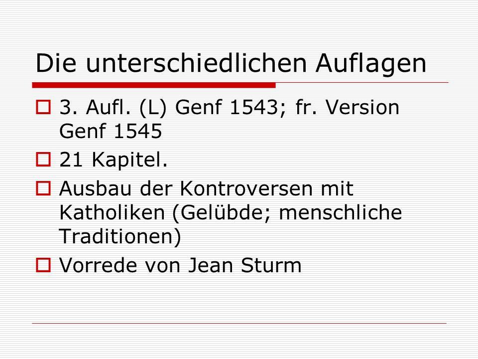 Die unterschiedlichen Auflagen 3. Aufl. (L) Genf 1543; fr. Version Genf 1545 21 Kapitel. Ausbau der Kontroversen mit Katholiken (Gelübde; menschliche
