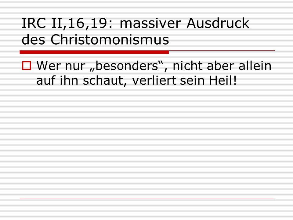 IRC II,16,19: massiver Ausdruck des Christomonismus Wer nur besonders, nicht aber allein auf ihn schaut, verliert sein Heil!
