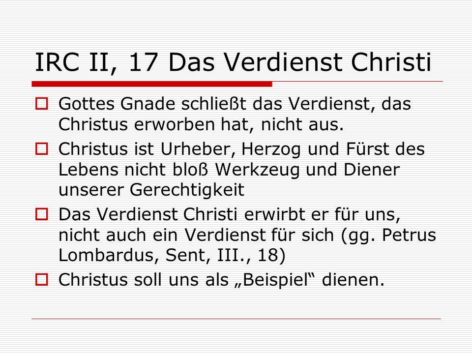 IRC II, 17 Das Verdienst Christi Gottes Gnade schließt das Verdienst, das Christus erworben hat, nicht aus. Christus ist Urheber, Herzog und Fürst des