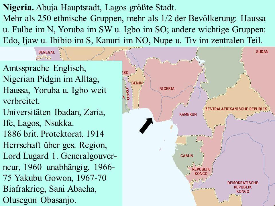 Nigeria. Abuja Hauptstadt, Lagos größte Stadt. Mehr als 250 ethnische Gruppen, mehr als 1/2 der Bevölkerung: Haussa u. Fulbe im N, Yoruba im SW u. Igb