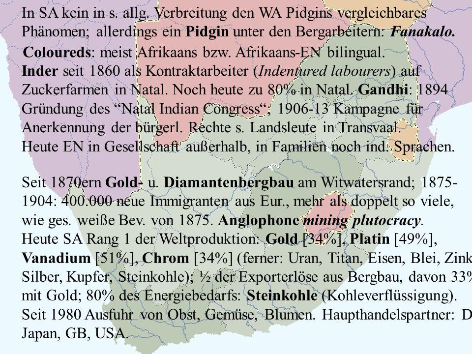 Coloureds: meist Afrikaans bzw. Afrikaans-EN bilingual. In SA kein in s. allg. Verbreitung den WA Pidgins vergleichbares Phänomen; allerdings ein Pidg
