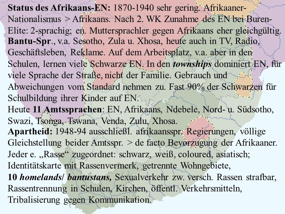 Status des Afrikaans-EN: 1870-1940 sehr gering. Afrikaaner- Nationalismus > Afrikaans. Nach 2. WK Zunahme des EN bei Buren- Elite: 2-sprachig; en. Mut