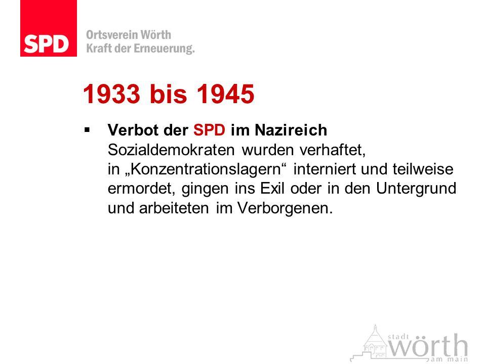 1933 bis 1945 Verbot der SPD im Nazireich Sozialdemokraten wurden verhaftet, in Konzentrationslagern interniert und teilweise ermordet, gingen ins Exi